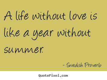 How to design picture quotes about life - A life without love is like a year without summer.