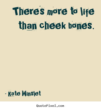 There's more to life than cheek bones. Kate Winslet greatest life quotes