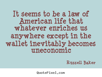 Russell Baker picture quotes - It seems to be a law of american life that whatever enriches us anywhere.. - Life quotes