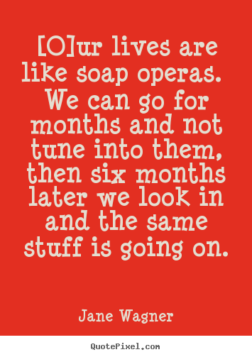 Jane Wagner picture quotes - [o]ur lives are like soap operas. we can.. - Life quotes