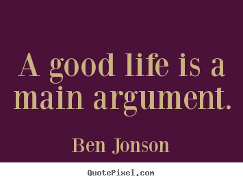 Ben Jonson picture quote - A good life is a main argument. - Life quotes