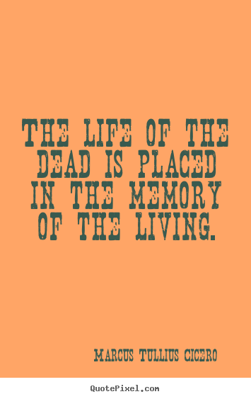 The life of the dead is placed in the memory of the.. Marcus Tullius Cicero top life quote