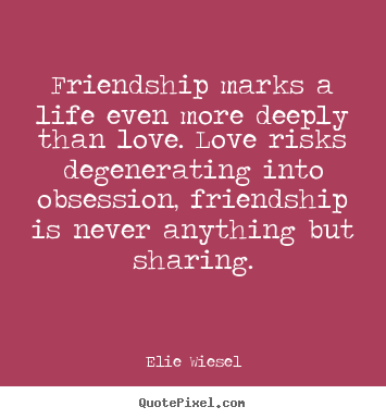 Elie Wiesel picture quote - Friendship marks a life even more deeply than love. love.. - Life quote