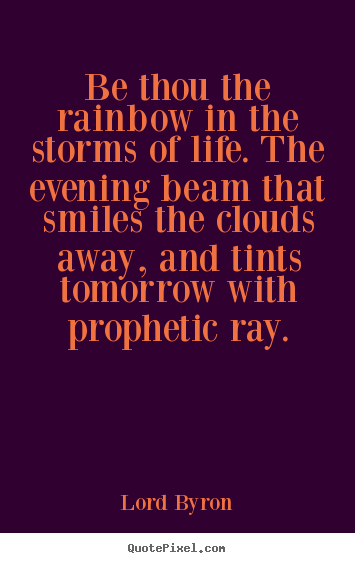 Life quote - Be thou the rainbow in the storms of life...