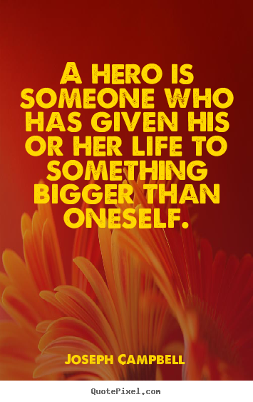 A hero is someone who has given his or her life to something.. Joseph Campbell  life quotes