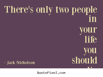 There's only two people in your life you should lie to... the.. Jack Nicholson famous life quotes