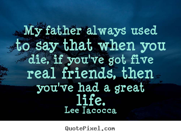 Quotes about life - My father always used to say that when you die, if you've..
