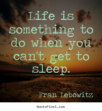 Fran Lebowitz picture quotes - Life is something to do when you can't get to sleep. - Life quote