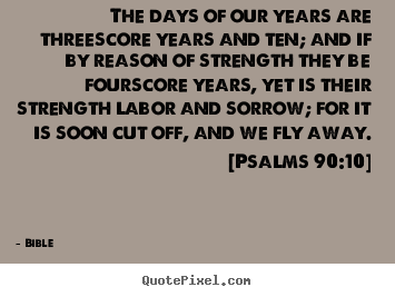 Bible picture quotes - The days of our years are threescore years and ten; and if by reason.. - Life quotes