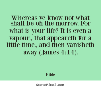 Life quotes - Whereas ye know not what shall be on the morrow...