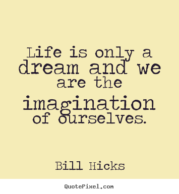 Life is only a dream and we are the imagination of.. Bill Hicks good life quote