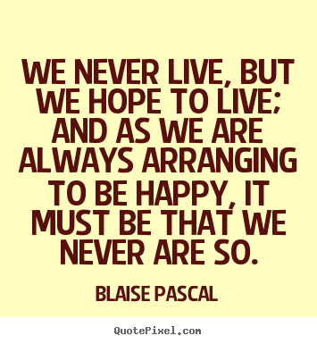 We never live, but we hope to live; and as we are always.. Blaise Pascal best life quotes