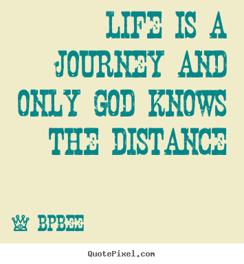 Life quotes - Life is a journey and only god knows the distance