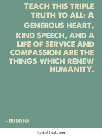 Teach this triple truth to all: a generous heart,.. Buddha popular life quotes