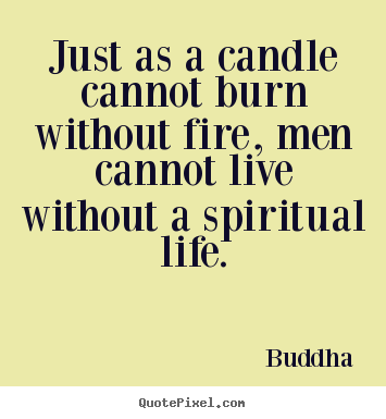Just as a candle cannot burn without fire, men cannot.. Buddha good life quotes