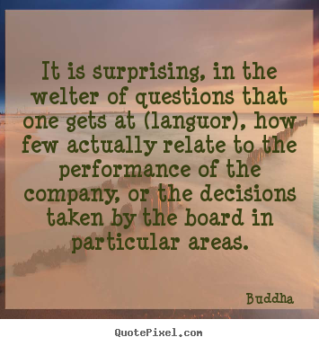 It is surprising, in the welter of questions that one gets at (languor),.. Buddha  life quotes