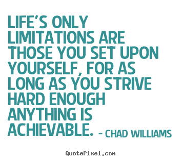 Life's only limitations are those you set upon yourself, for as long.. Chad Williams good life quotes