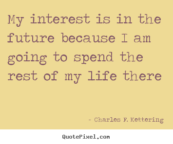 Charles F. Kettering picture quote - My interest is in the future because i am going to spend the rest of.. - Life quotes