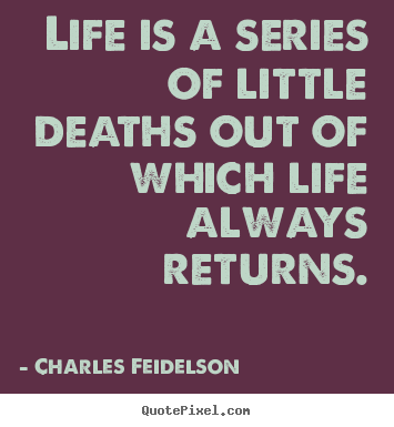 Life is a series of little deaths out of which life always.. Charles Feidelson top life quotes