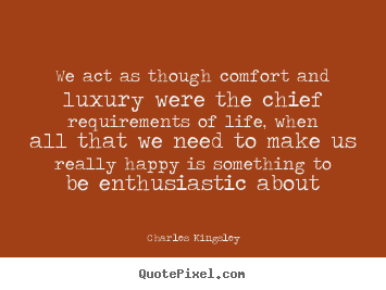 Life quotes - We act as though comfort and luxury were the chief requirements..
