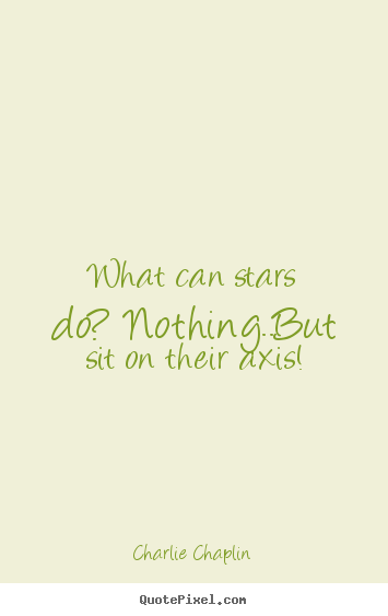 Make personalized picture quotes about life - What can stars do? nothing..but sit on their..
