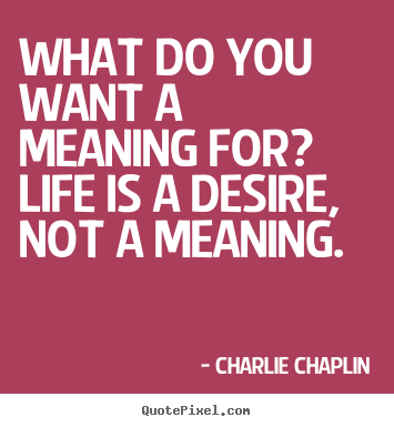 What do you want a meaning for? life is a desire, not a meaning. Charlie Chaplin top life quotes