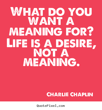 Quotes about life - What do you want a meaning for? life is a desire, not a meaning.