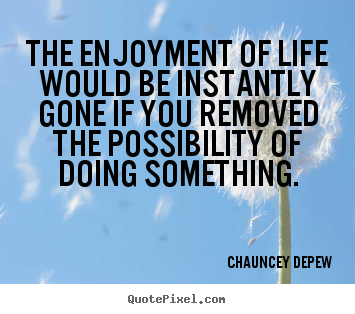 Quote about life - The enjoyment of life would be instantly..