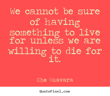 Che Guavara picture quotes - We cannot be sure of having something to live for unless we.. - Life quote