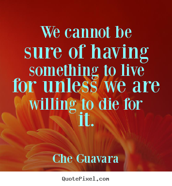 Quotes about life - We cannot be sure of having something to live for unless we are..