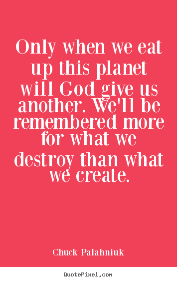 Chuck Palahniuk photo quotes - Only when we eat up this planet will god give.. - Life quotes
