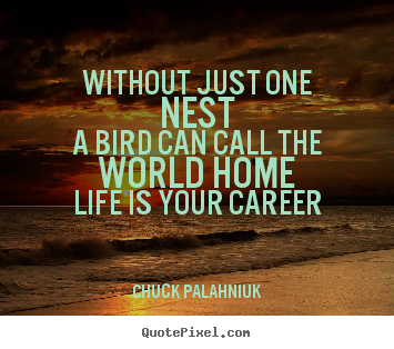 Without just one nesta bird can call the world.. Chuck Palahniuk best life quotes