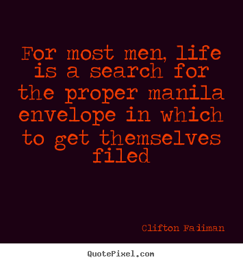 For most men, life is a search for the proper manila envelope.. Clifton Fadiman good life quotes