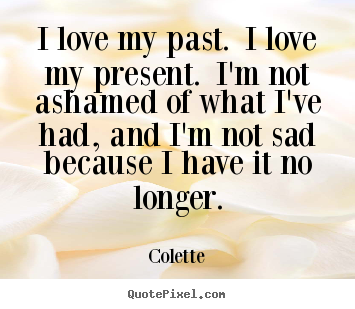 Make image quotes about life - I love my past. i love my present. i'm not ashamed of what i've..