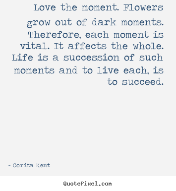Corita Kent picture quotes - Love the moment. flowers grow out of dark moments. therefore,.. - Life quote