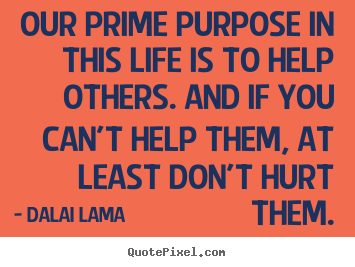 Life quotes - Our prime purpose in this life is to help..