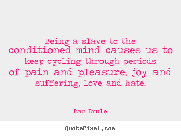 Being a slave to the conditioned mind causes us to keep cycling through.. Dan Brule  life quote