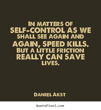 In matters of self-control as we shall see again.. Daniel Akst greatest life quotes