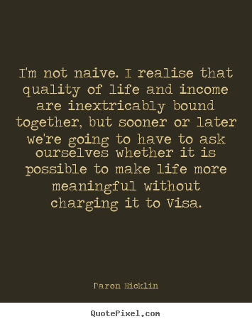 Quotes about life - I'm not naive. i realise that quality of life and income are inextricably..
