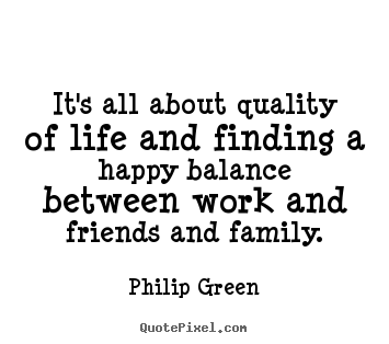 Life quote - It's all about quality of life and finding a happy balance between..