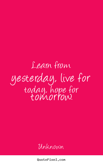 Learn from yesterday, live for today, hope for tomorrow. Unknown  life quotes
