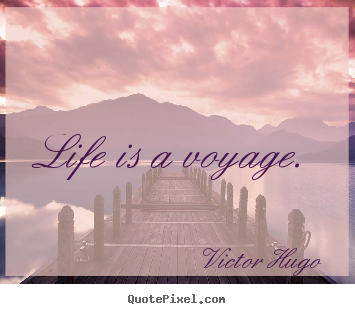 Design picture quote about life - Life is a voyage.