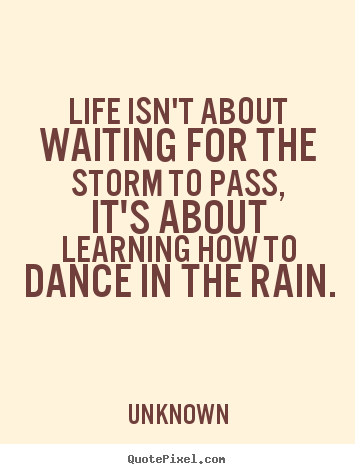 Life isn't about waiting for the storm to pass,.. Unknown  life quotes