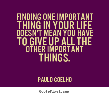 Customize picture quotes about life - Finding one important thing in your life doesn't mean you have..