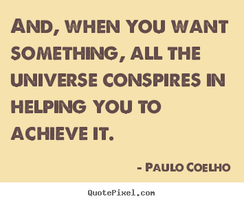 Paulo Coelho photo quotes - And, when you want something, all the universe conspires in.. - Life quotes