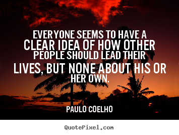 Paulo Coelho poster quote - Everyone seems to have a clear idea of how other people should.. - Life quotes