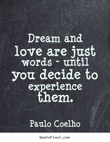 Sayings about life - Dream and love are just words - until you decide to experience..