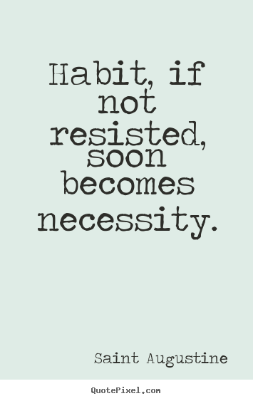 Design picture quotes about life - Habit, if not resisted, soon becomes necessity.