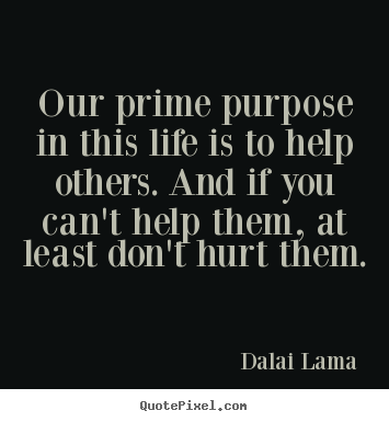 Life quote - Our prime purpose in this life is to help others. and..