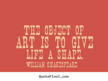 William Shakespeare poster quotes - The object of art is to give life a shape. - Life quote
